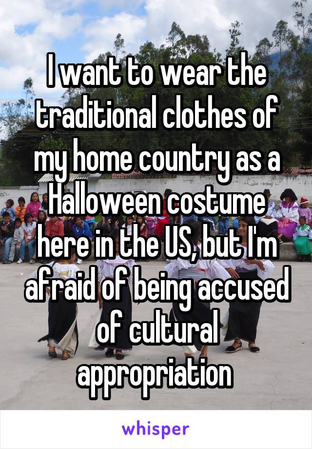 I want to wear the traditional clothes of my home country as a Halloween costume here in the US, but I'm afraid of being accused of cultural appropriation