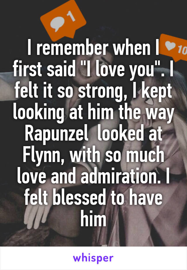 """I remember when I first said """"I love you"""". I felt it so strong, I kept looking at him the way Rapunzel  looked at Flynn, with so much love and admiration. I felt blessed to have him"""