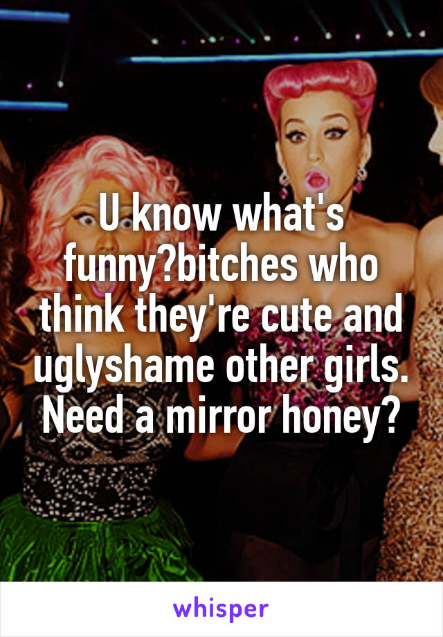 U know what's funny?bitches who think they're cute and uglyshame other girls. Need a mirror honey?