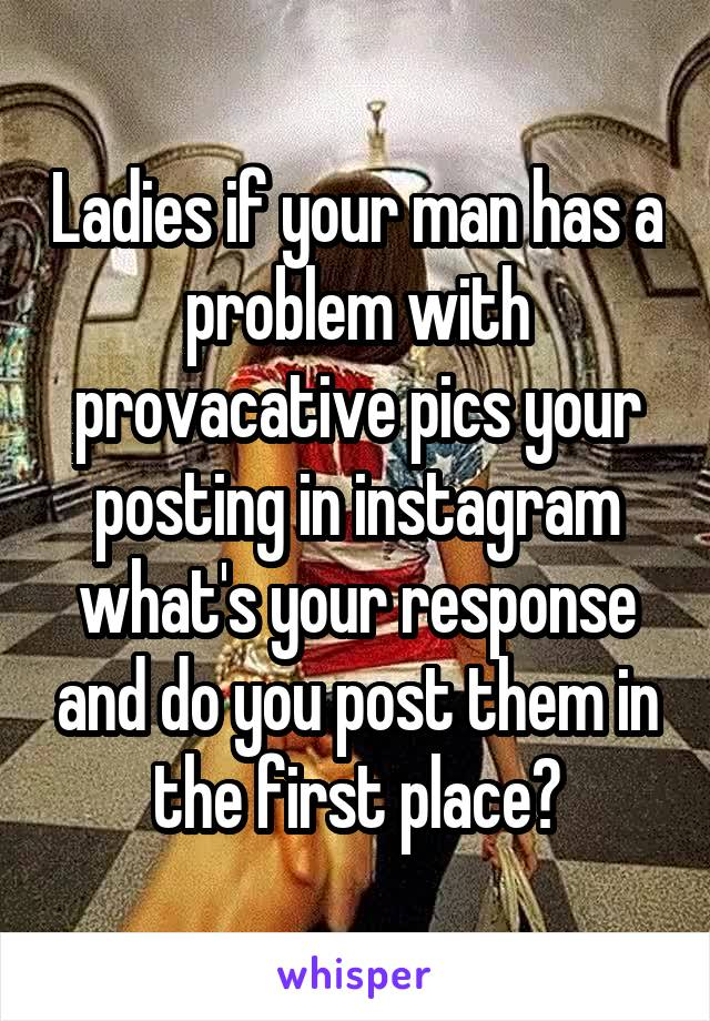 Ladies if your man has a problem with provacative pics your posting in instagram what's your response and do you post them in the first place?