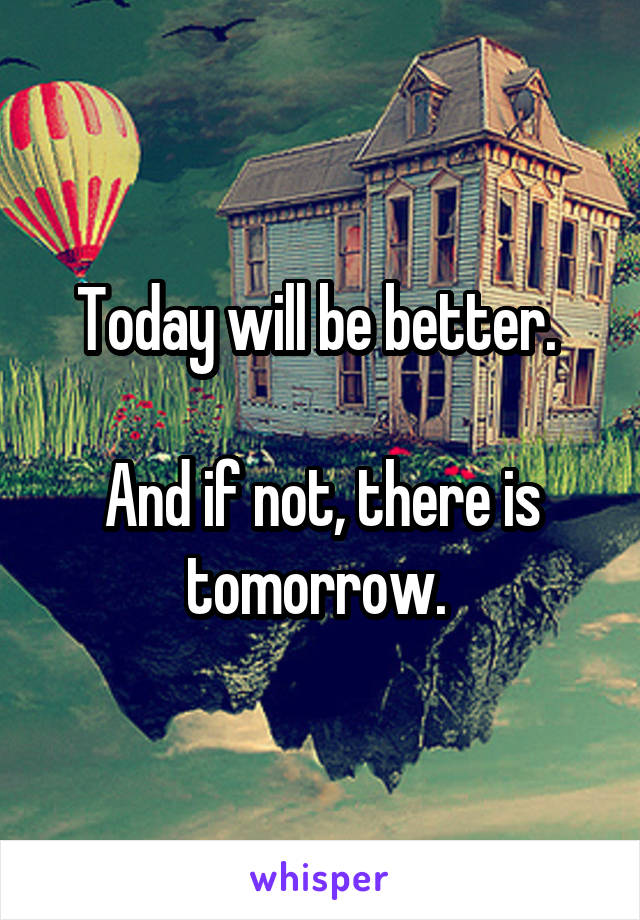 Today will be better.   And if not, there is tomorrow.