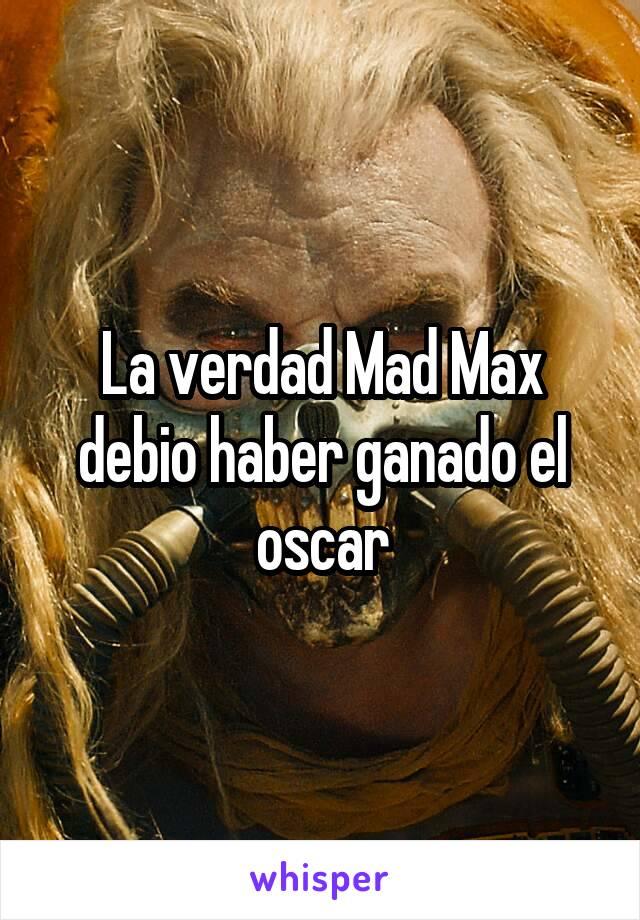 La verdad Mad Max debio haber ganado el oscar