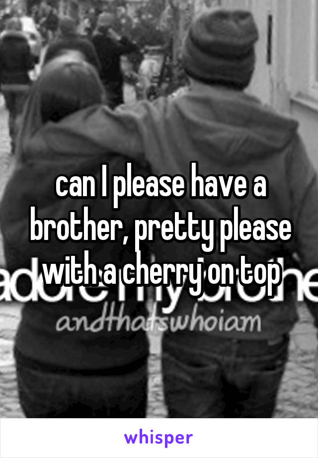 can I please have a brother, pretty please with a cherry on top
