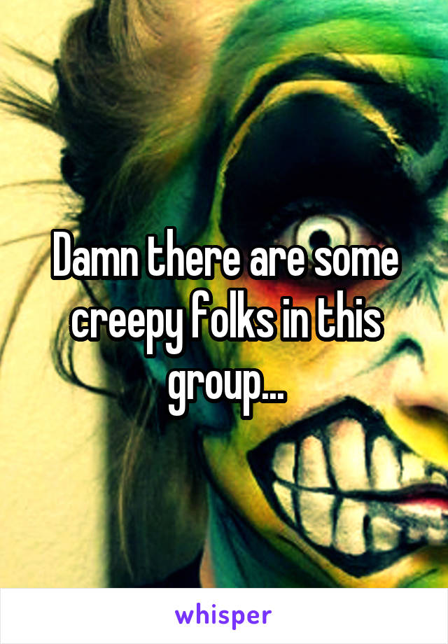 Damn there are some creepy folks in this group...