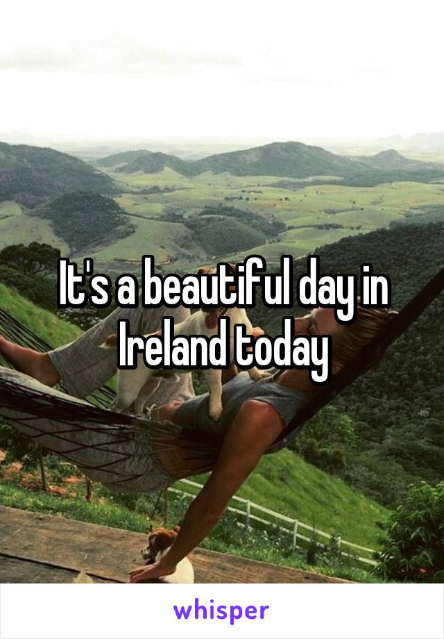It's a beautiful day in Ireland today