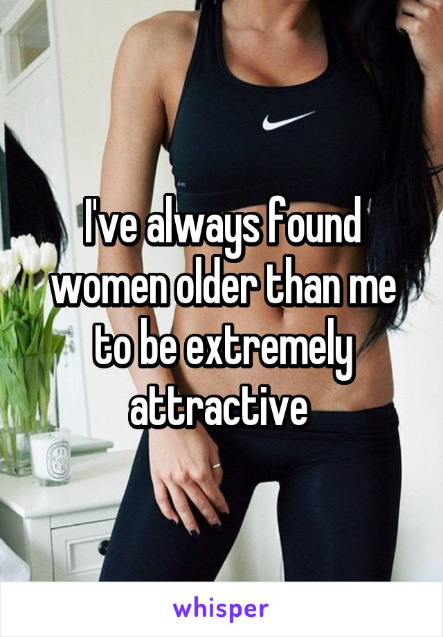 I've always found women older than me to be extremely attractive