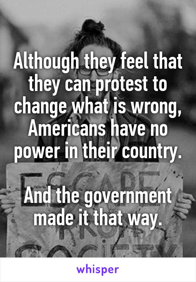 Although they feel that they can protest to change what is wrong, Americans have no power in their country.  And the government made it that way.