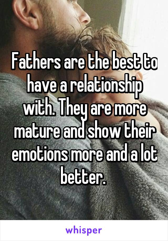 Fathers are the best to have a relationship with. They are more mature and show their emotions more and a lot better.