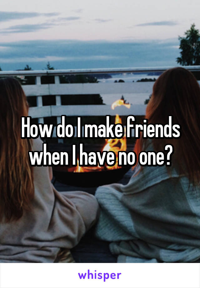 How do I make friends when I have no one?