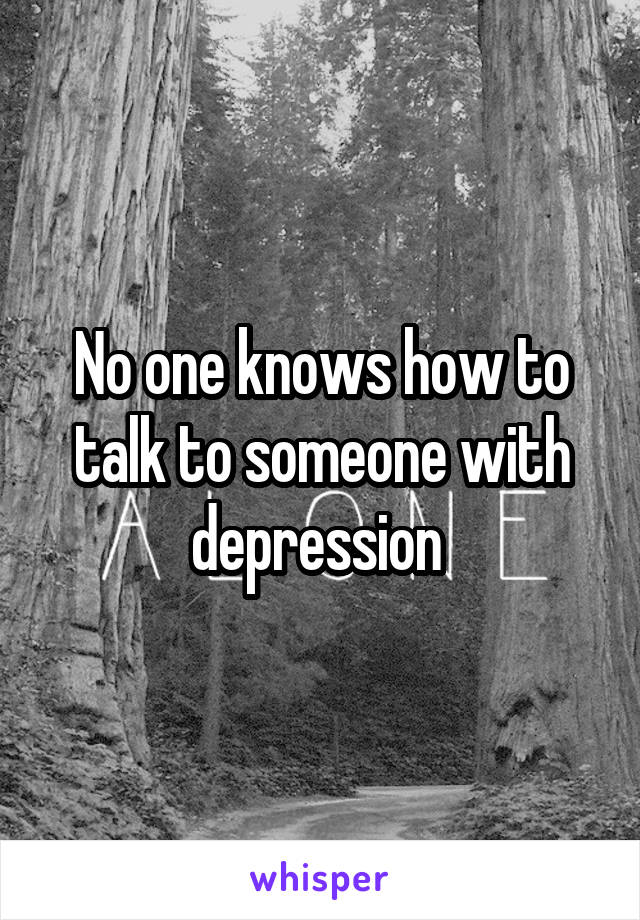 No one knows how to talk to someone with depression