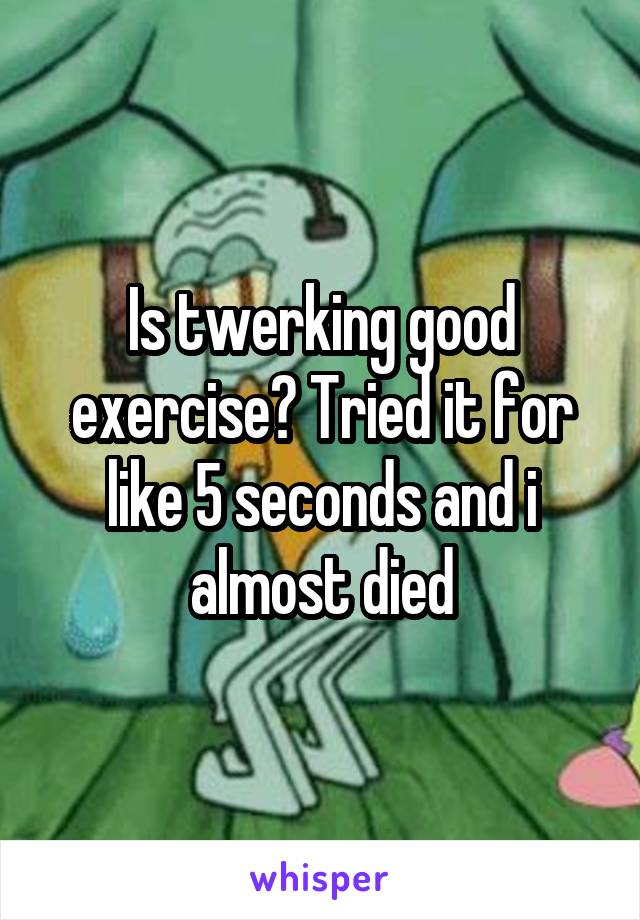 Is twerking good exercise? Tried it for like 5 seconds and i almost died