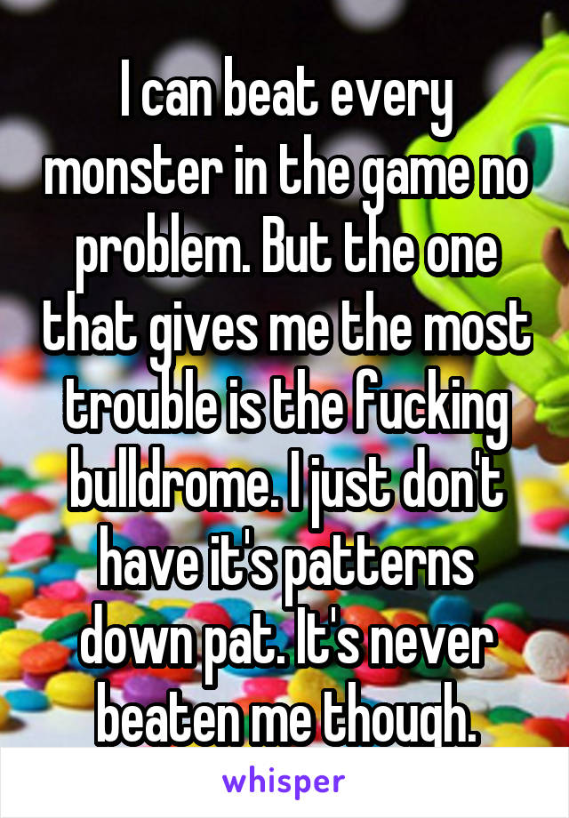 I can beat every monster in the game no problem. But the one that gives me the most trouble is the fucking bulldrome. I just don't have it's patterns down pat. It's never beaten me though.