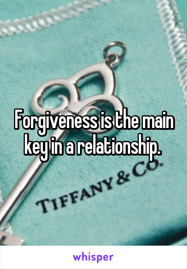 Forgiveness is the main key in a relationship.