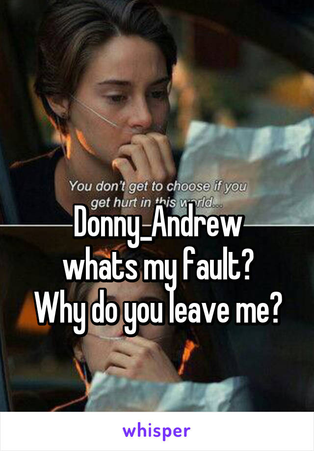 Donny_Andrew whats my fault? Why do you leave me?