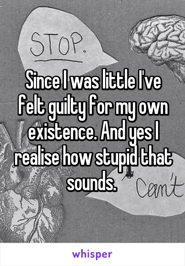 Since I was little I've felt guilty for my own existence. And yes I realise how stupid that sounds.