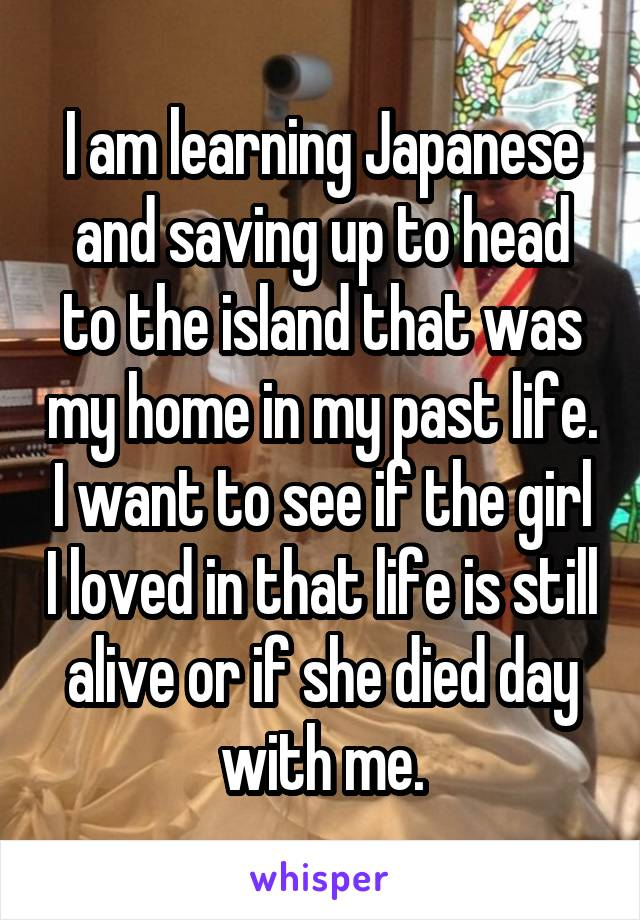 I am learning Japanese and saving up to head to the island that was my home in my past life. I want to see if the girl I loved in that life is still alive or if she died day with me.