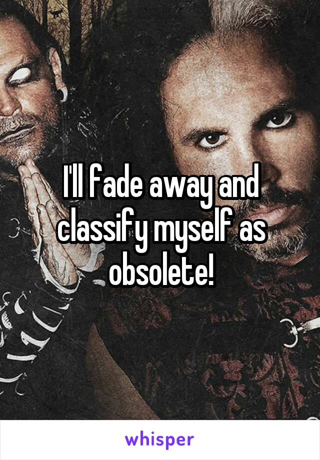 I'll fade away and classify myself as obsolete!