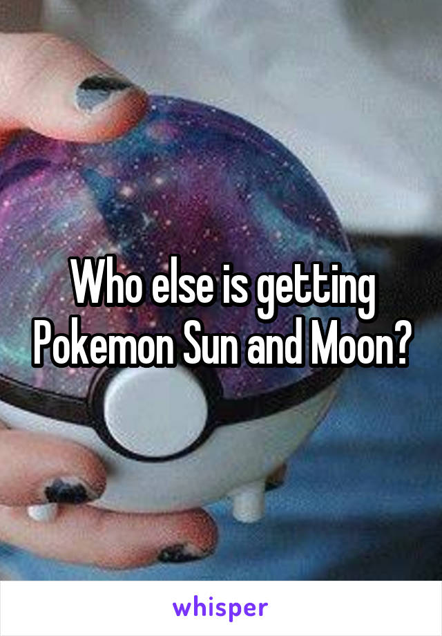 Who else is getting Pokemon Sun and Moon?