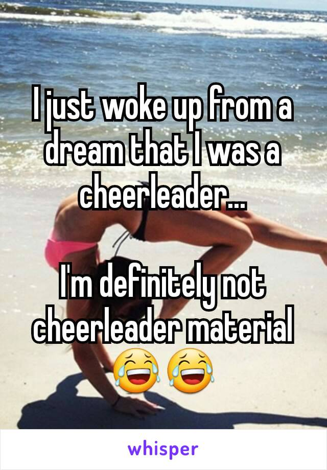 I just woke up from a dream that I was a cheerleader...  I'm definitely not cheerleader material😂😂