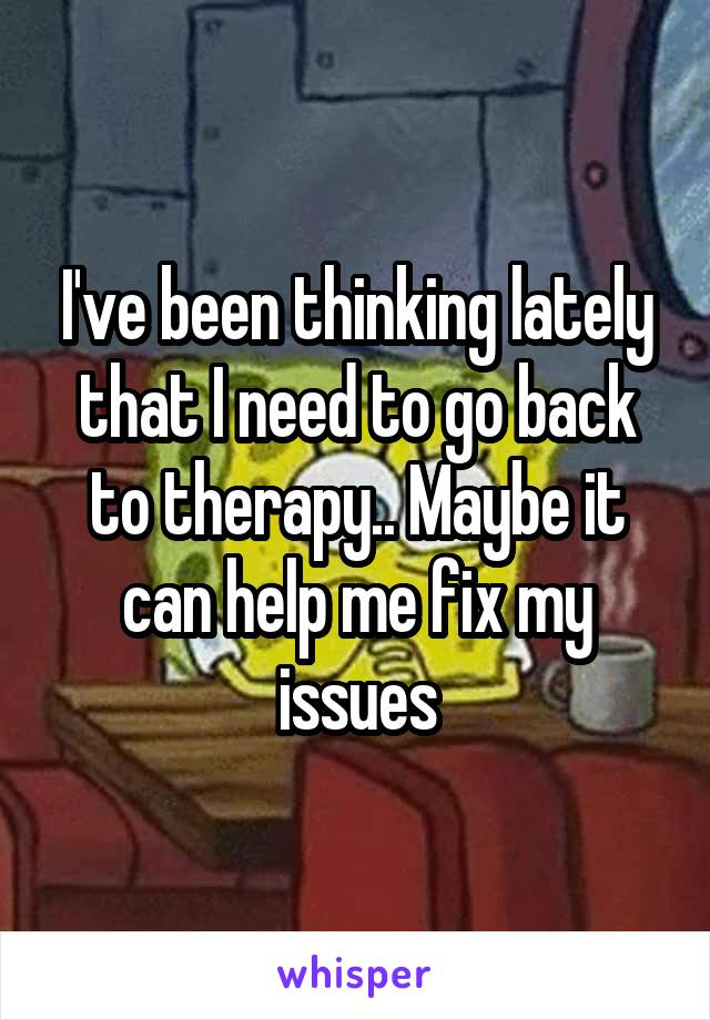 I've been thinking lately that I need to go back to therapy.. Maybe it can help me fix my issues