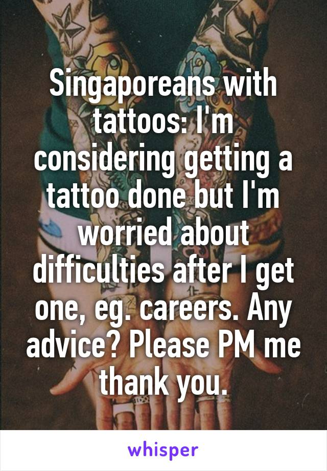 Singaporeans with tattoos: I'm considering getting a tattoo done but I'm worried about difficulties after I get one, eg. careers. Any advice? Please PM me thank you.