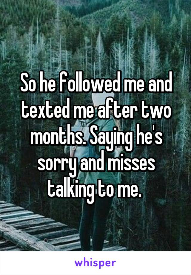 So he followed me and texted me after two months. Saying he's sorry and misses talking to me.