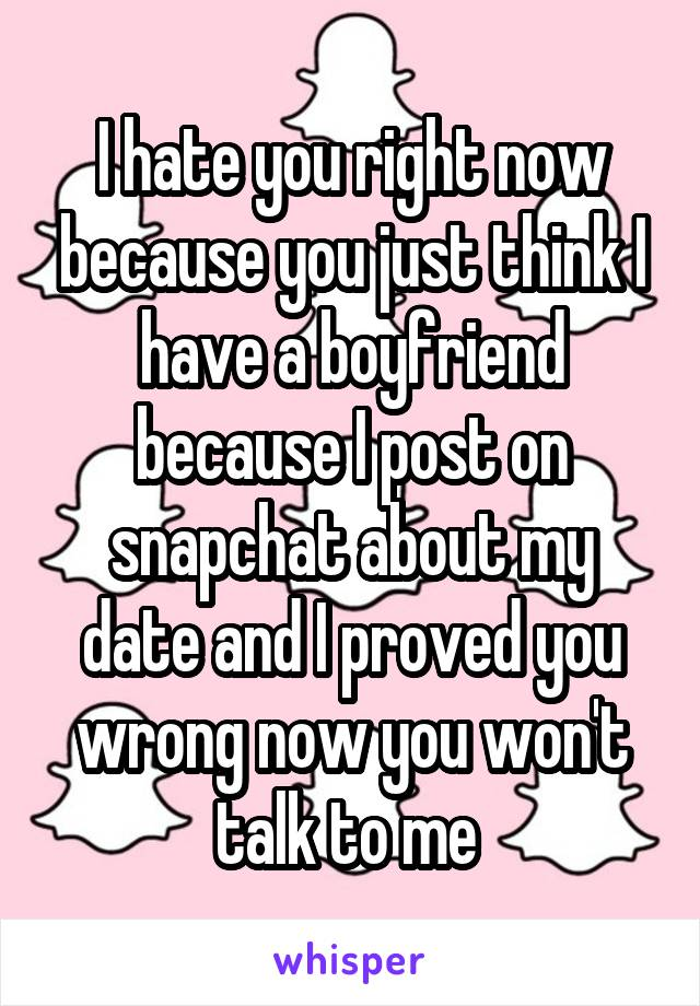 I hate you right now because you just think I have a boyfriend because I post on snapchat about my date and I proved you wrong now you won't talk to me