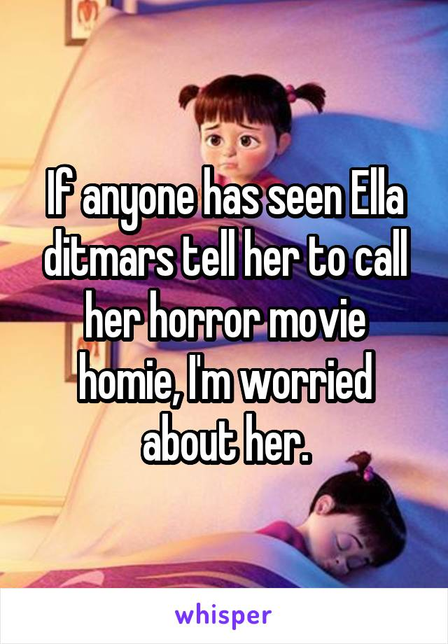 If anyone has seen Ella ditmars tell her to call her horror movie homie, I'm worried about her.