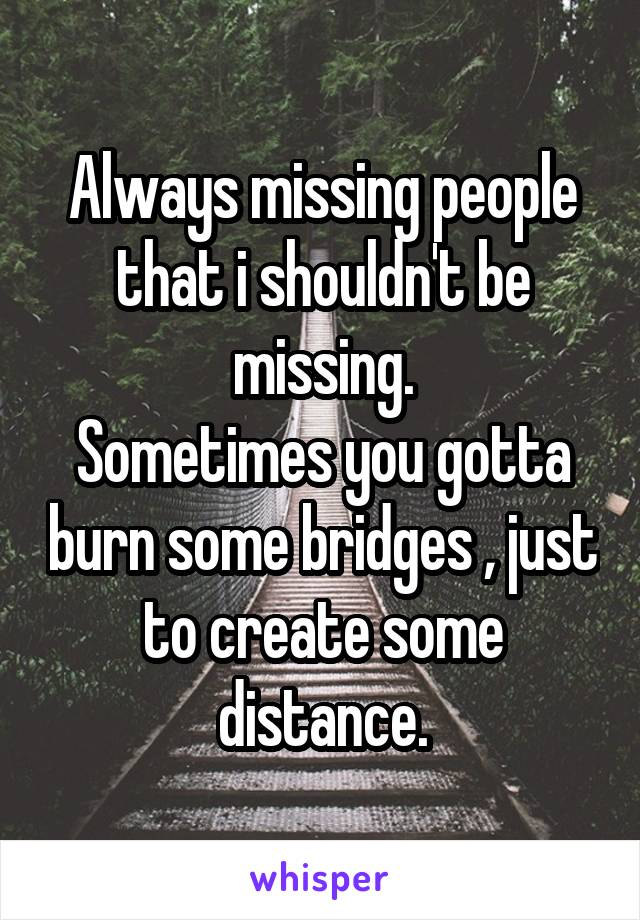 Always missing people that i shouldn't be missing. Sometimes you gotta burn some bridges , just to create some distance.