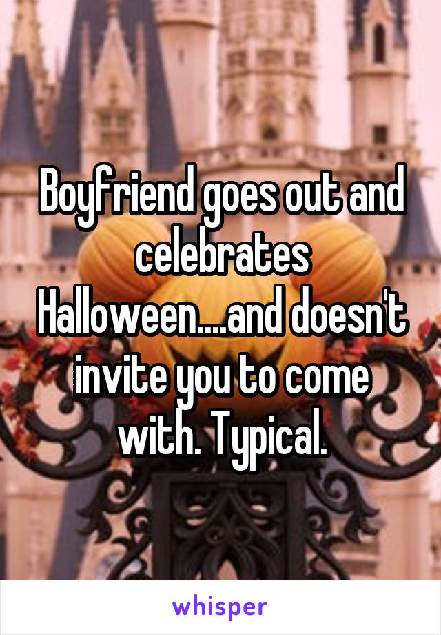 Boyfriend goes out and celebrates Halloween....and doesn't invite you to come with. Typical.