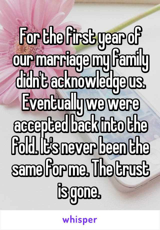 For the first year of our marriage my family didn't acknowledge us. Eventually we were accepted back into the fold. It's never been the same for me. The trust is gone.