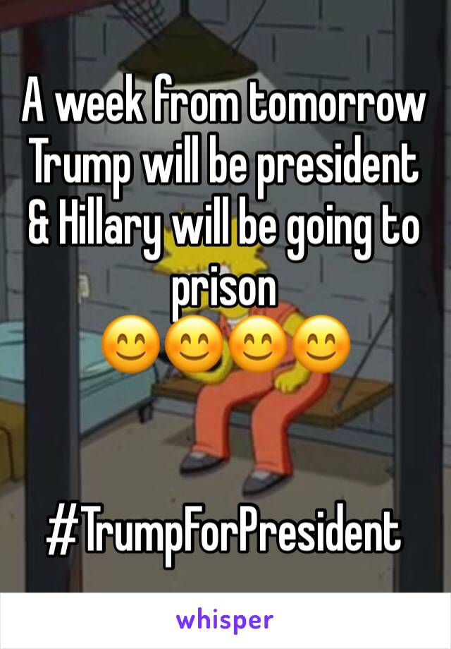 A week from tomorrow Trump will be president & Hillary will be going to prison  😊😊😊😊   #TrumpForPresident