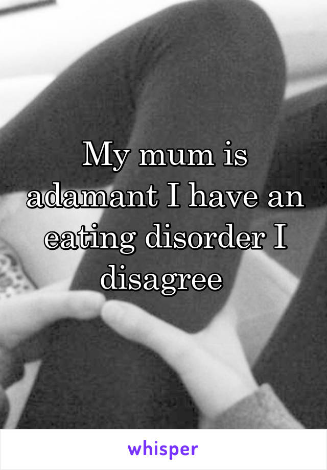 My mum is adamant I have an eating disorder I disagree