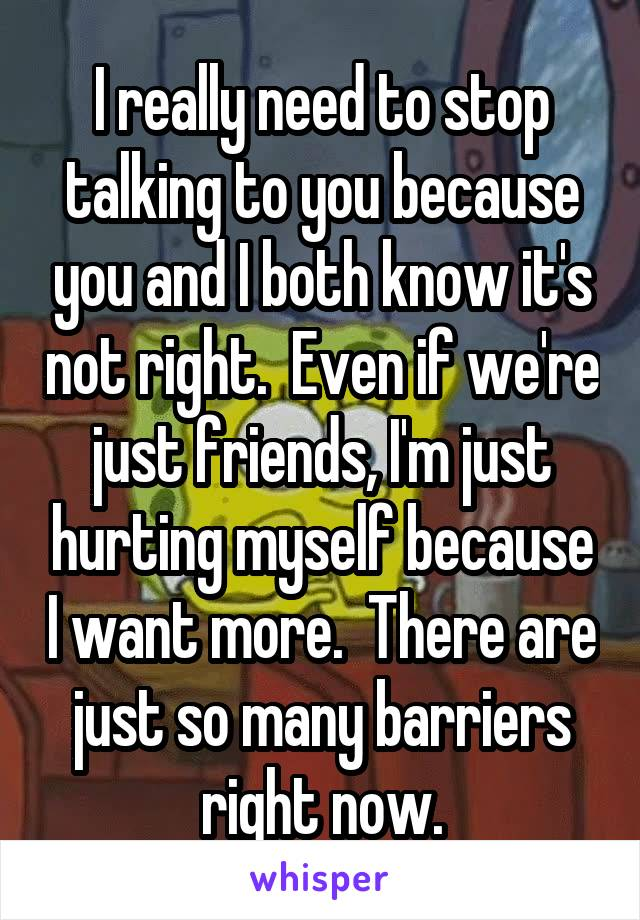 I really need to stop talking to you because you and I both know it's not right.  Even if we're just friends, I'm just hurting myself because I want more.  There are just so many barriers right now.