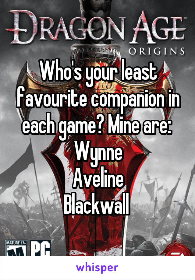 Who's your least favourite companion in each game? Mine are:  Wynne Aveline Blackwall