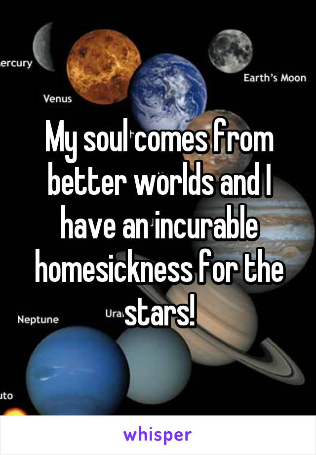 My soul comes from better worlds and I have an incurable homesickness for the stars!