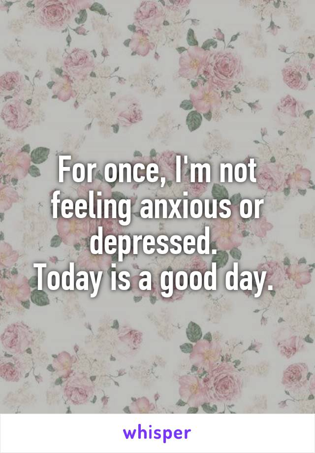 For once, I'm not feeling anxious or depressed.  Today is a good day.