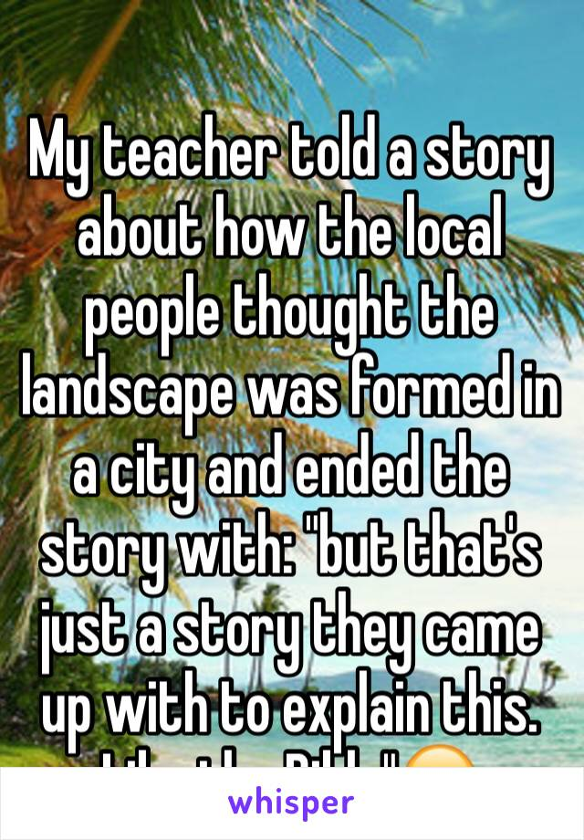 "My teacher told a story about how the local people thought the landscape was formed in a city and ended the story with: ""but that's just a story they came up with to explain this. Like the Bible""😂"