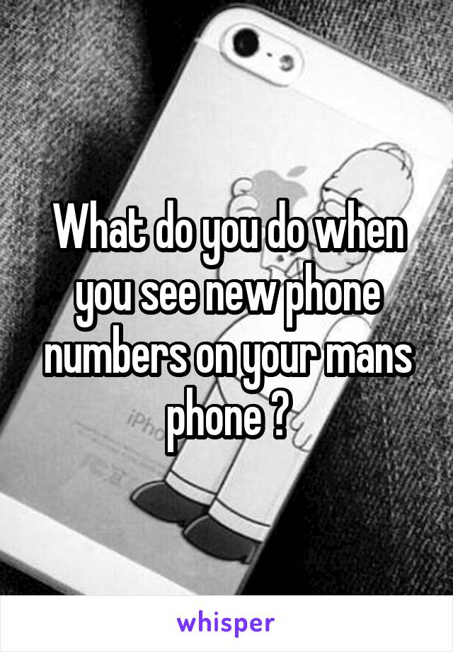 What do you do when you see new phone numbers on your mans phone ?