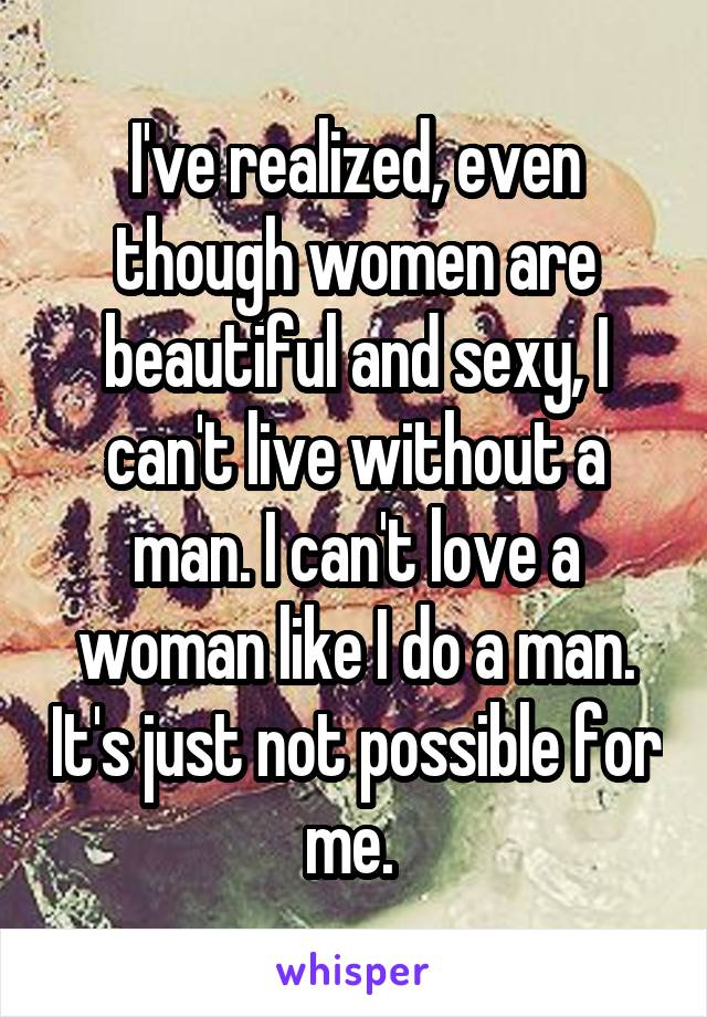 I've realized, even though women are beautiful and sexy, I can't live without a man. I can't love a woman like I do a man. It's just not possible for me.