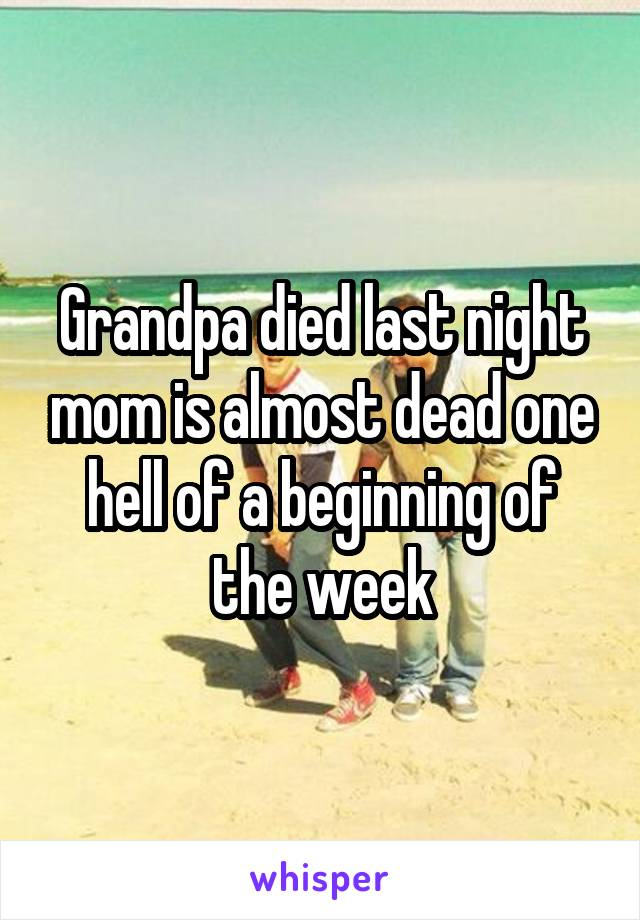 Grandpa died last night mom is almost dead one hell of a beginning of the week