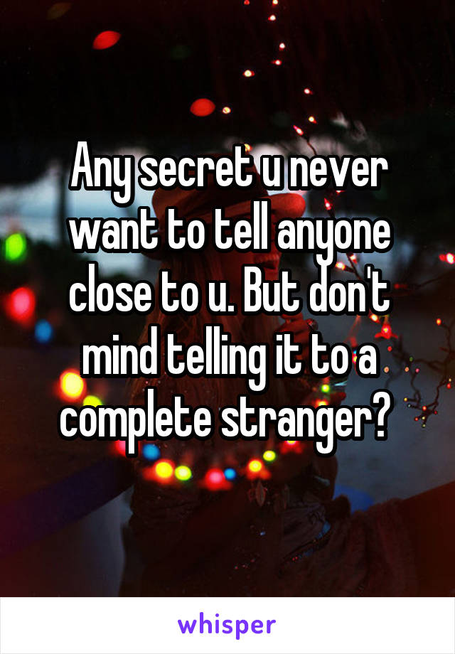 Any secret u never want to tell anyone close to u. But don't mind telling it to a complete stranger?