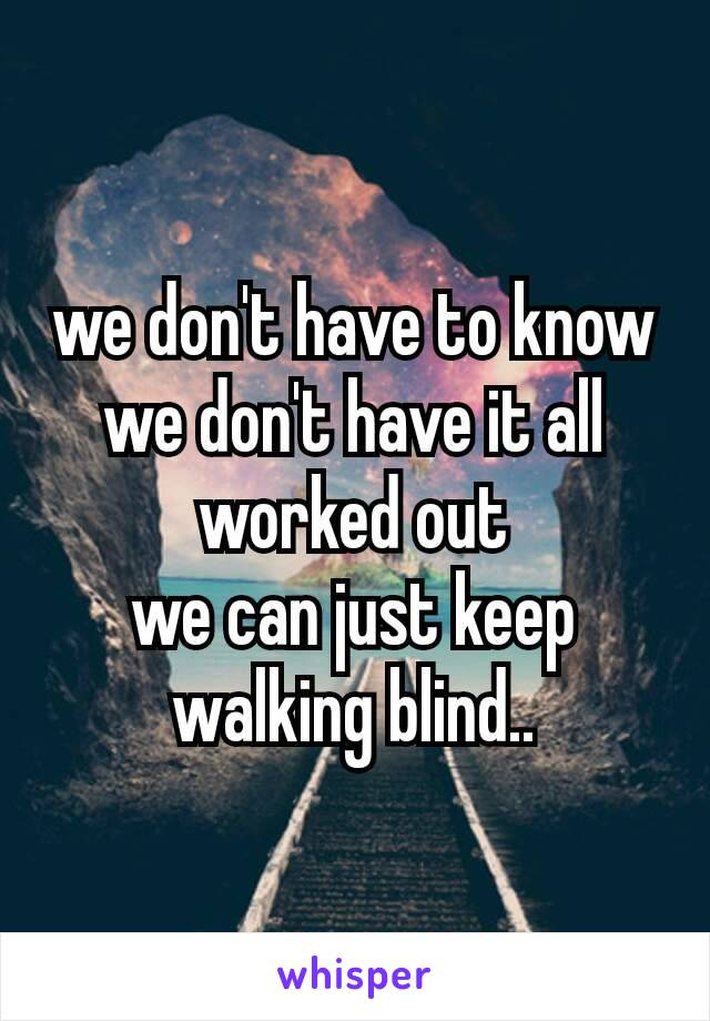 we don't have to know we don't have it all worked out we can just keep walking blind..