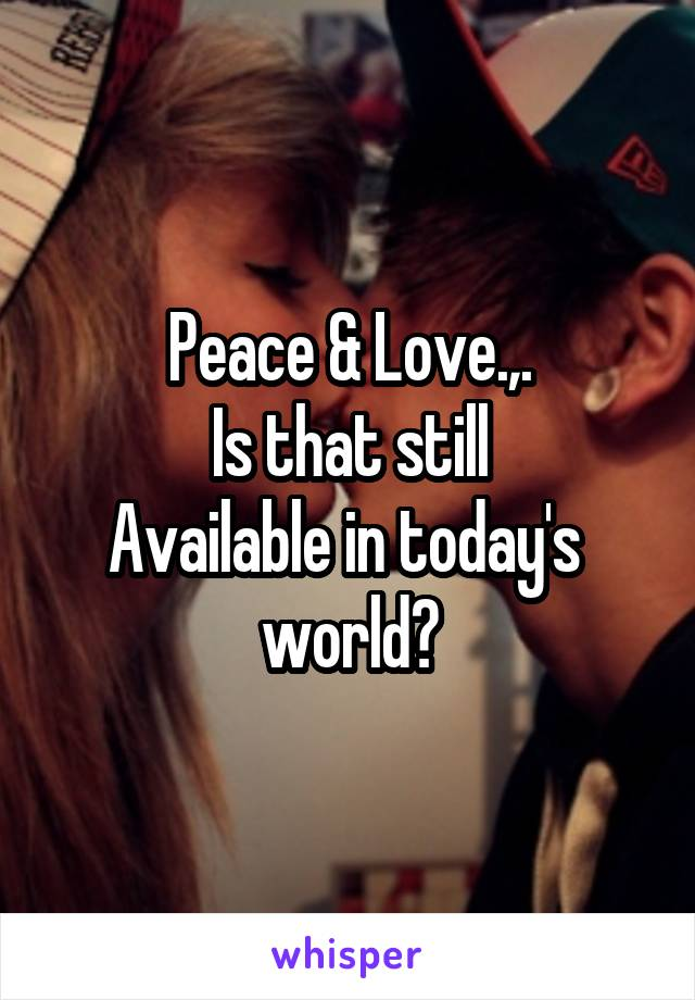 Peace & Love.,. Is that still Available in today's  world?