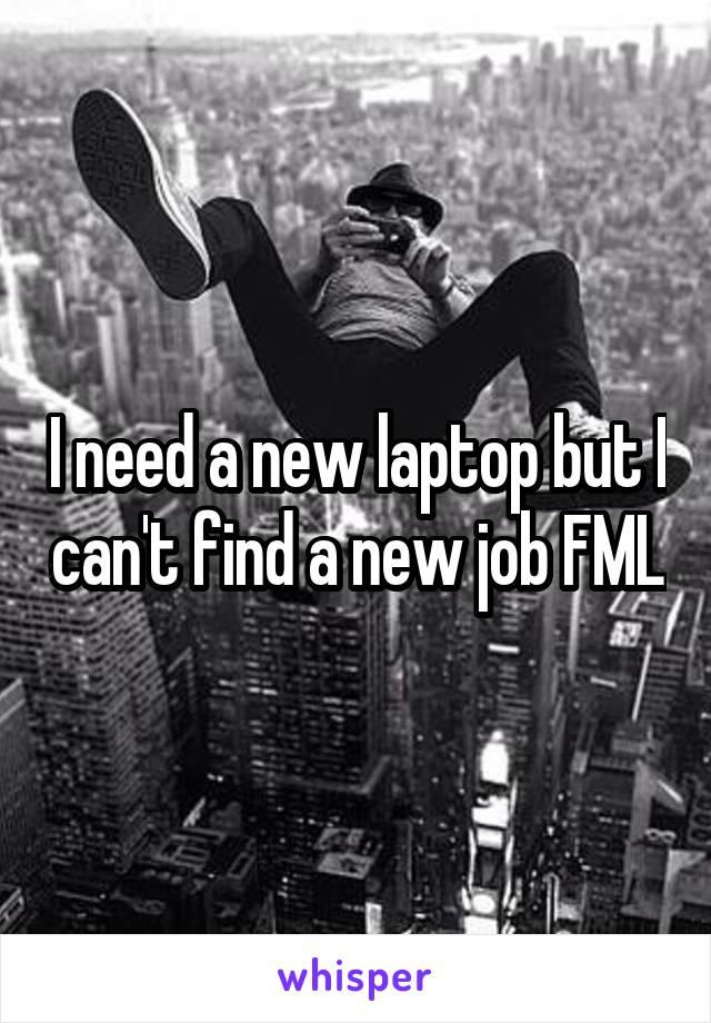 I need a new laptop but I can't find a new job FML