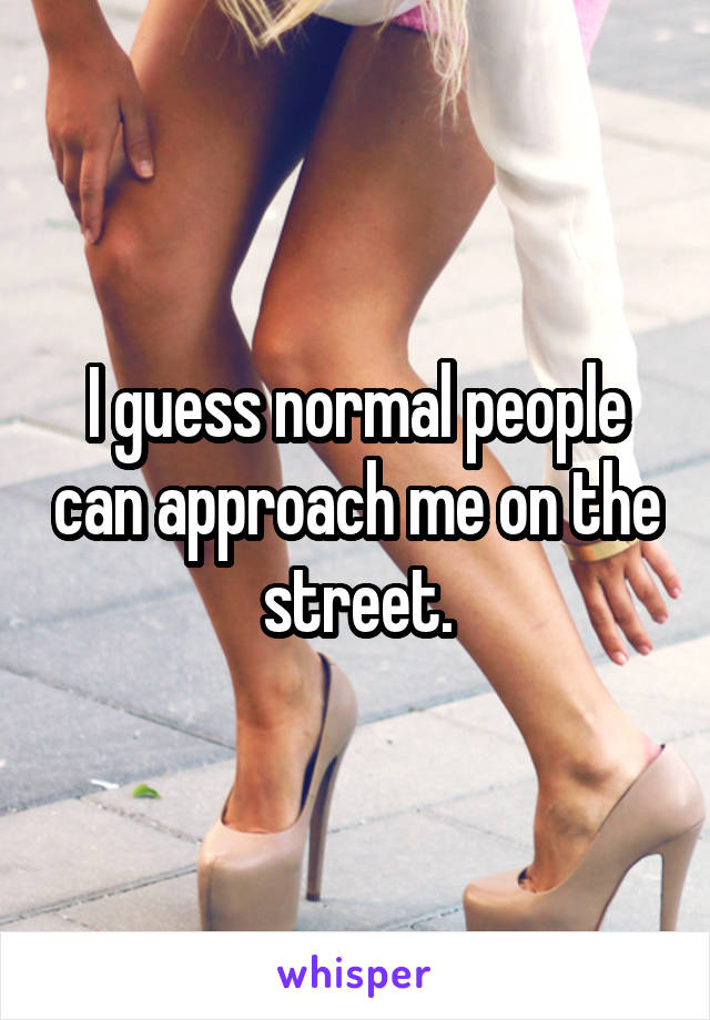 I guess normal people can approach me on the street.