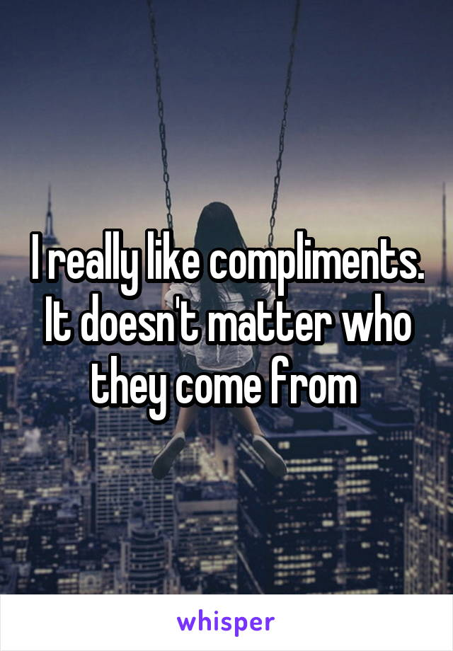 I really like compliments. It doesn't matter who they come from