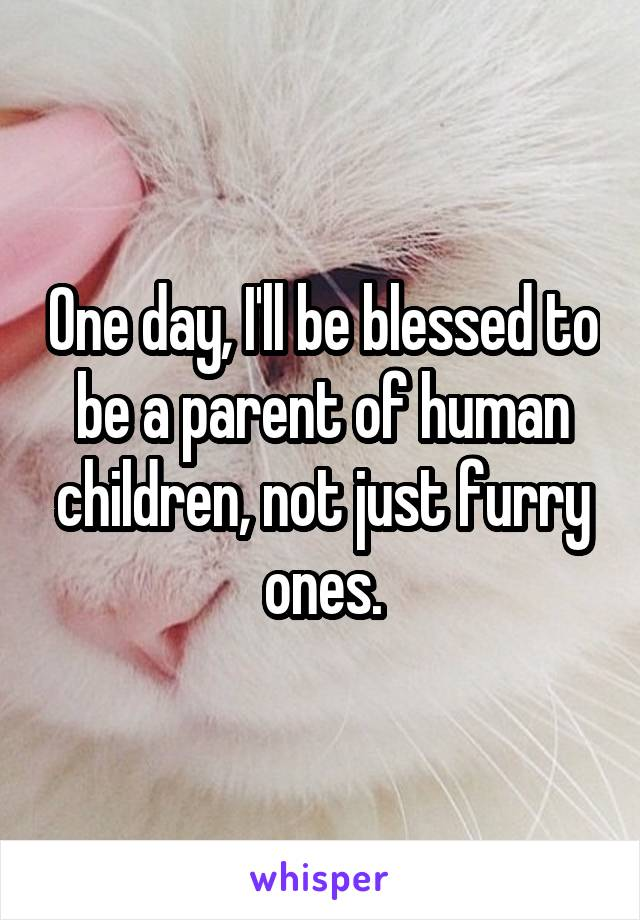 One day, I'll be blessed to be a parent of human children, not just furry ones.