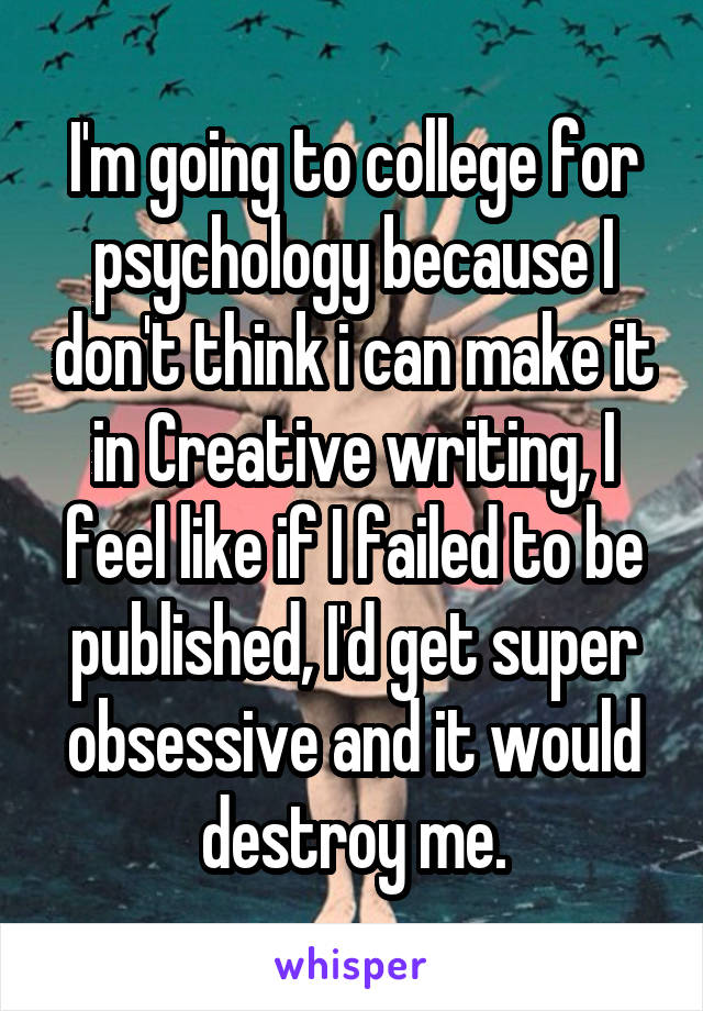 I'm going to college for psychology because I don't think i can make it in Creative writing, I feel like if I failed to be published, I'd get super obsessive and it would destroy me.