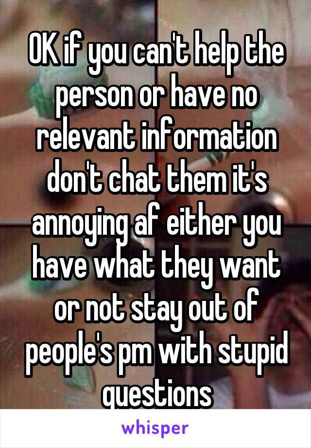 OK if you can't help the person or have no relevant information don't chat them it's annoying af either you have what they want or not stay out of people's pm with stupid questions
